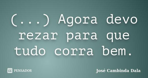 (...) Agora devo rezar para que tudo corra bem.... Frase de José Cambinda Dala.