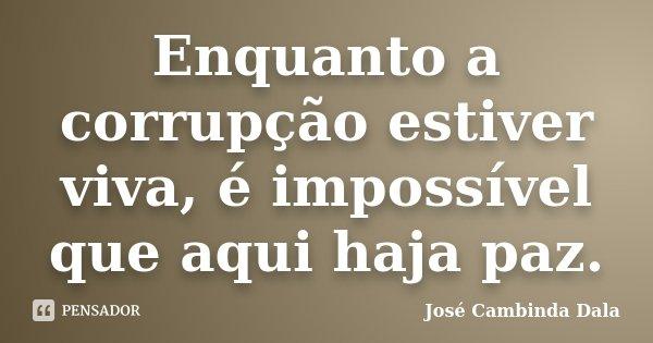 Enquanto a corrupção estiver viva, é impossível que aqui haja paz.... Frase de José Cambinda Dala.