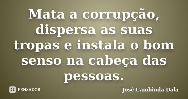 Mata a corrupção, dispersa as suas tropas e instala o bom senso na cabeça das pessoas.... Frase de José Cambinda Dala.