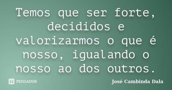 Temos que ser forte, decididos e valorizarmos o que é nosso, igualando o nosso ao dos outros.... Frase de José Cambinda Dala.