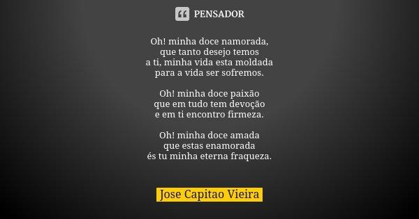 Oh! minha doce namorada, que tanto desejo temos a ti, minha vida esta moldada para a vida ser sofremos. Oh! minha doce paixão que em tudo tem devoção e em ti en... Frase de Jose Capitao Vieira.