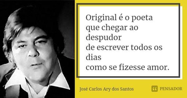 Original é o poeta que chegar ao despudor de escrever todos os dias como se fizesse amor.... Frase de José Carlos Ary dos Santos.