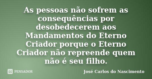 As pessoas não sofrem as consequências por desobedecerem aos Mandamentos do Eterno Criador porque o Eterno Criador não repreende quem não é seu filho.... Frase de José Carlos do Nascimento.