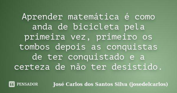 Aprender matemática é como anda de bicicleta pela primeira vez, primeiro os tombos depois as conquistas de ter conquistado e a certeza de não ter desistido.... Frase de José Carlos dos Santos Silva (josedelcarlos).