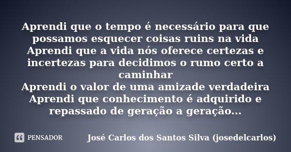 Aprendi que o tempo é necessário para que possamos esquecer coisas ruins na vida Aprendi que a vida nós oferece certezas e incertezas para decidimos o rumo cert... Frase de José Carlos dos Santos Silva (josedelcarlos).