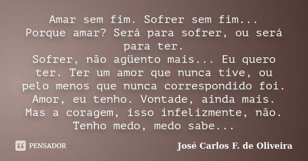 Amar sem fim. Sofrer sem fim... Porque amar? Será para sofrer, ou será para ter. Sofrer, não agüento mais... Eu quero ter. Ter um amor que nunca tive, ou pelo m... Frase de José Carlos F. de Oliveira.