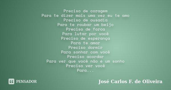 Preciso de coragem Para te dizer mais uma vez eu te amo Preciso de ousadia Para te roubar um beijo Preciso de forca Para lutar por você Preciso de esperança Par... Frase de José Carlos F. de Oliveira.