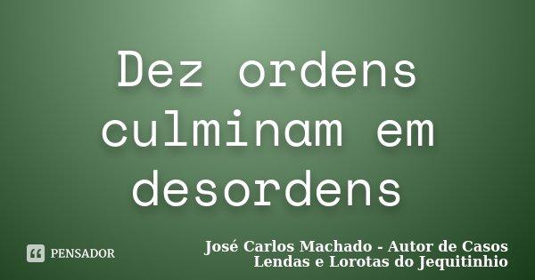 Dez ordens culminam em desordens... Frase de José Carlos Machado - Autor de Casos Lendas e Lorotas do Jequitinhio.