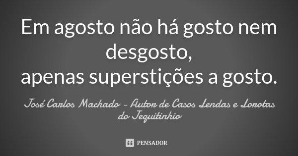Em agosto não há gosto nem desgosto, apenas superstições a gosto.... Frase de José Carlos Machado - Autor de Casos Lendas e Lorotas do Jequitinhio.