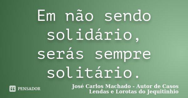 Em não sendo solidário, serás sempre solitário.... Frase de José Carlos Machado - Autor de Casos Lendas e Lorotas do Jequitinhio.