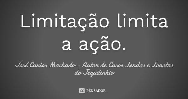 Limitação limita a ação.... Frase de José Carlos Machado - Autor de Casos Lendas e Lorotas do Jequitinhio.