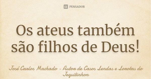 Os ateus também são filhos de Deus!... Frase de José Carlos Machado - Autor de Casos Lendas e Lorotas do Jequitinhon.