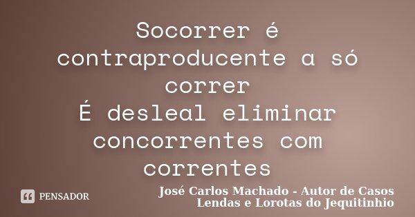 Socorrer é contraproducente a só correr É desleal eliminar concorrentes com correntes... Frase de José Carlos Machado - Autor de Casos Lendas e Lorotas do Jequitinhio.