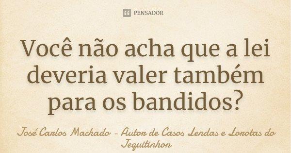 Você não acha que a lei deveria valer também para os bandidos?... Frase de José Carlos Machado - Autor de Casos Lendas e Lorotas do Jequitinhon.