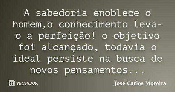 A sabedoria enoblece o homem,o conhecimento leva-o a perfeição! o objetivo foi alcançado, todavia o ideal persiste na busca de novos pensamentos...... Frase de José Carlos Moreira.