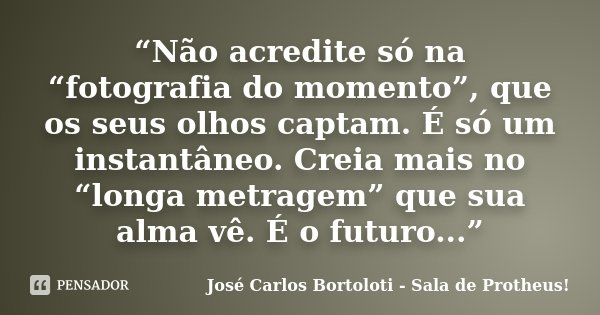 """""""Não acredite só na """"fotografia do momento"""", que os seus olhos captam. É só um instantâneo. Creia mais no """"longa metragem"""" que sua alma vê. É o futuro...""""... Frase de José Carlos Bortoloti - Sala de Protheus!."""