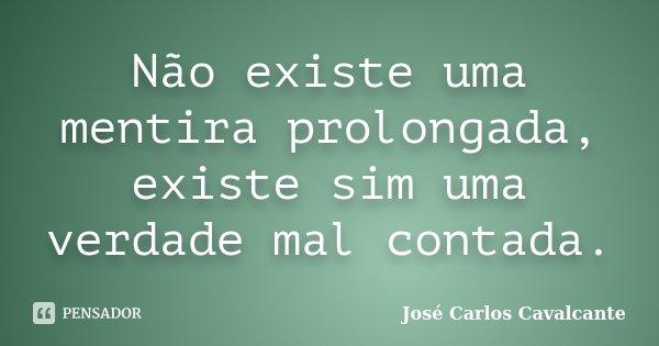Não existe uma mentira prolongada, existe sim uma verdade mal contada.... Frase de José Carlos Cavalcante.