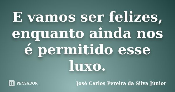 E vamos ser felizes, enquanto ainda nos é permitido esse luxo.... Frase de José Carlos Pereira da Silva Júnior.