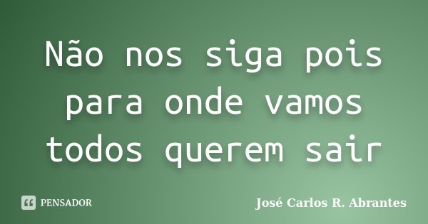 Não nos siga pois para onde vamos todos querem sair... Frase de José Carlos R. Abrantes.