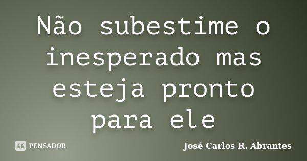 Não subestime o inesperado mas esteja pronto para ele... Frase de José Carlos R. Abrantes.