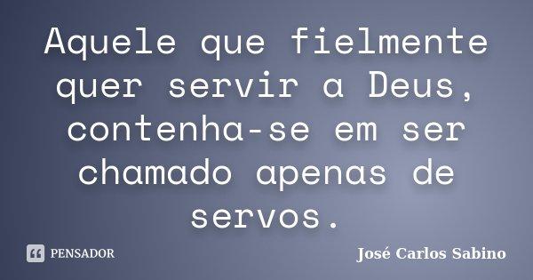 Aquele que fielmente quer servir a Deus, contenha-se em ser chamado apenas de servos.... Frase de José Carlos Sabino.