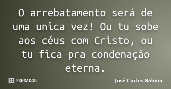 O arrebatamento será de uma unica vez! Ou tu sobe aos céus com Cristo, ou tu fica pra condenação eterna.... Frase de José Carlos Sabino.
