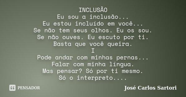 INCLUSÃO Eu sou a inclusão... Eu estou incluído em você... Se não tem seus olhos. Eu os sou. Se não ouves. Eu escuto por ti. Basta que você queira. I Pode andar... Frase de José Carlos Sartori.