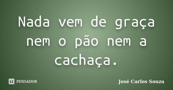 Nada vem de graça nem o pão nem a cachaça.... Frase de José Carlos Souza.