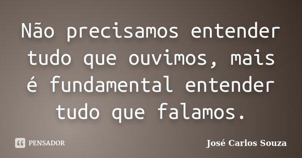 Não precisamos entender tudo que ouvimos, mais é fundamental entender tudo que falamos.... Frase de José Carlos Souza.