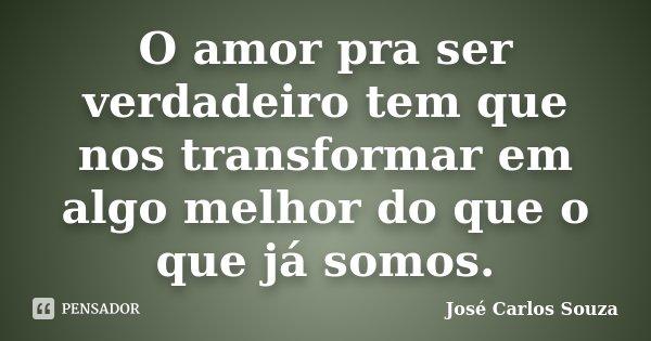 O amor pra ser verdadeiro tem que nos transformar em algo melhor do que o que já somos.... Frase de José Carlos Souza.