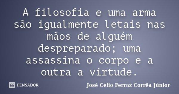 A filosofia e uma arma são igualmente letais nas mãos de alguém despreparado; uma assassina o corpo e a outra a virtude.... Frase de José Célio Ferraz Corrêa Júnior.