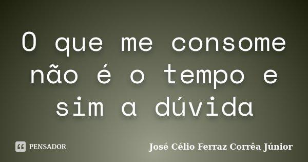 O que me consome não é o tempo e sim a dúvida... Frase de José Célio Ferraz Corrêa Júnior.