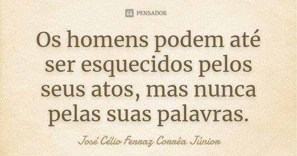 Os homens podem até ser esquecidos pelos seus atos, mas nunca pelas suas palavras.... Frase de José Célio Ferraz Corrêa Júnior.