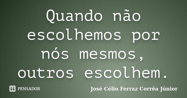 Quando não escolhemos por nós mesmos, outros escolhem.... Frase de José Célio Ferraz Corrêa Júnior.