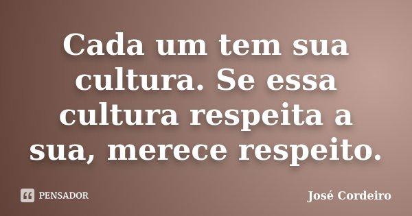 Cada um tem sua cultura. Se essa cultura respeita a sua, merece respeito.... Frase de José Cordeiro.