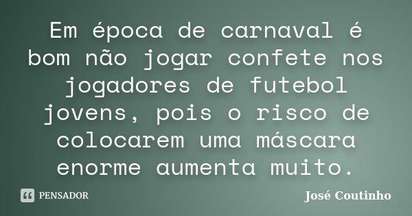 Em época de carnaval é bom não jogar confete nos jogadores de futebol jovens, pois o risco de colocarem uma máscara enorme aumenta muito.... Frase de José Coutinho.