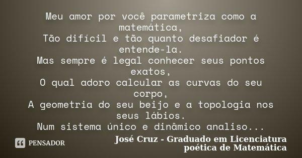 Meu amor por você parametriza como a matemática, Tão difícil e tão quanto desafiador é entende-la. Mas sempre é legal conhecer seus pontos exatos, O qual adoro ... Frase de José Cruz - Graduado em Licenciatura poética de Matemática.