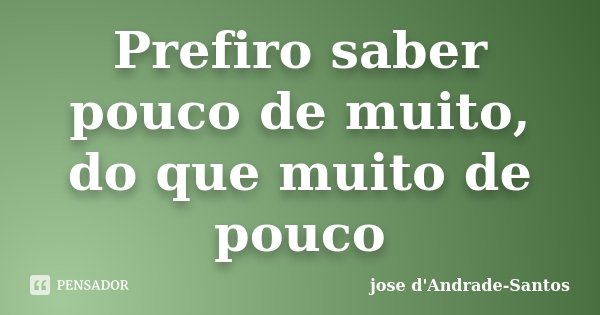 Prefiro saber pouco de muito, do que muito de pouco... Frase de jose d'Andrade-Santos.