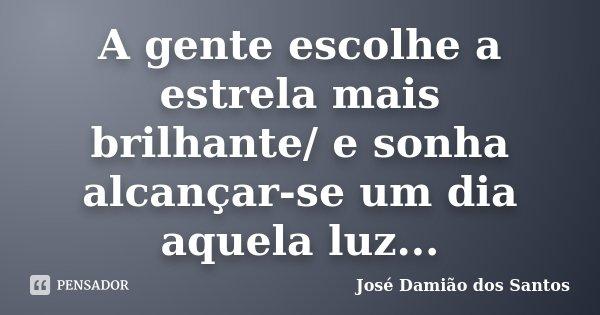 A gente escolhe a estrela mais brilhante/ e sonha alcançar-se um dia aquela luz...... Frase de José Damião dos Santos.