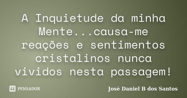 A Inquietude da minha Mente...causa-me reações e sentimentos cristalinos nunca vividos nesta passagem!... Frase de José Daniel B dos Santos.