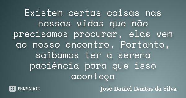 Existem certas coisas nas nossas vidas que não precisamos procurar, elas vem ao nosso encontro. Portanto, saibamos ter a serena paciência para que isso aconteça... Frase de José Daniel Dantas da Silva.