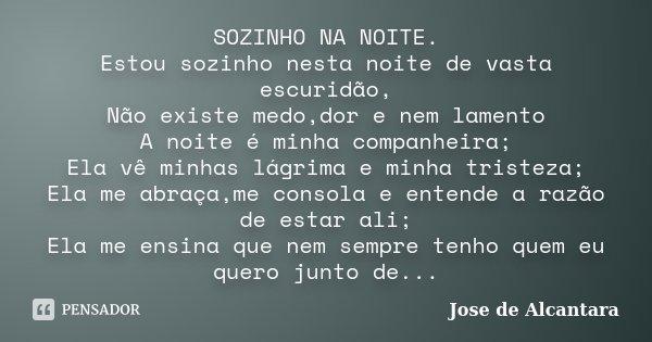 SOZINHO NA NOITE. Estou sozinho nesta noite de vasta escuridão, Não existe medo,dor e nem lamento A noite é minha companheira; Ela vê minhas lágrima e minha tri... Frase de Jose de Alcantara.