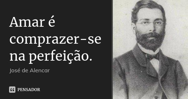 Amar é comprazer-se na perfeição.... Frase de José de Alencar.