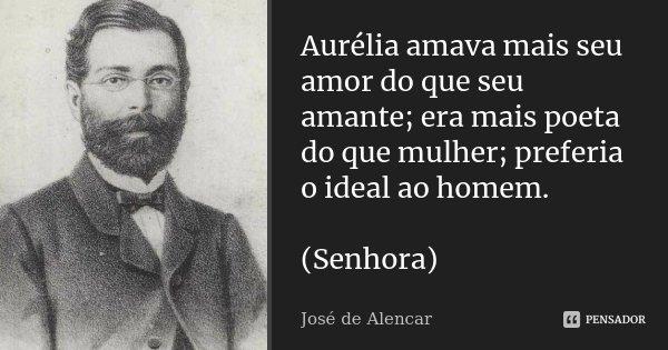 Aurélia amava mais seu amor do que seu amante; era mais poeta do que mulher; preferia o ideal ao homem. (Senhora)... Frase de José de Alencar.