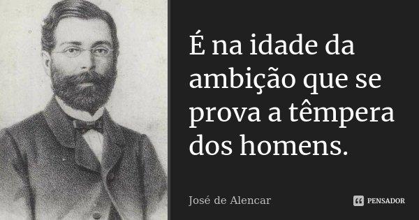 É na idade da ambição que se prova a têmpera dos homens.... Frase de José de Alencar.