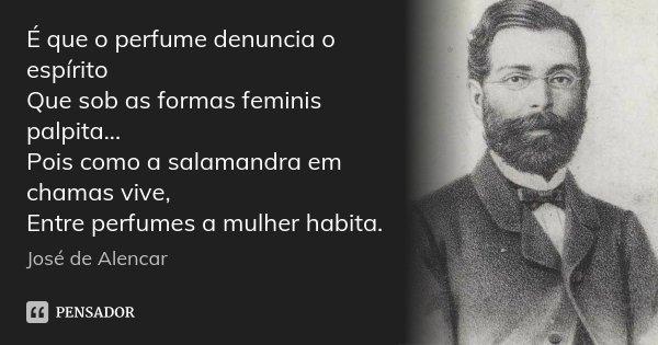 É que o perfume denuncia o espírito Que sob as formas feminis palpita... Pois como a salamandra em chamas vive, Entre perfumes a mulher habita.... Frase de José de Alencar.