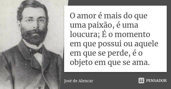 O amor é mais do que uma paixão, é uma loucura; É o momento em que possui ou aquele em que se perde, é o objeto em que se ama.... Frase de José de Alencar.