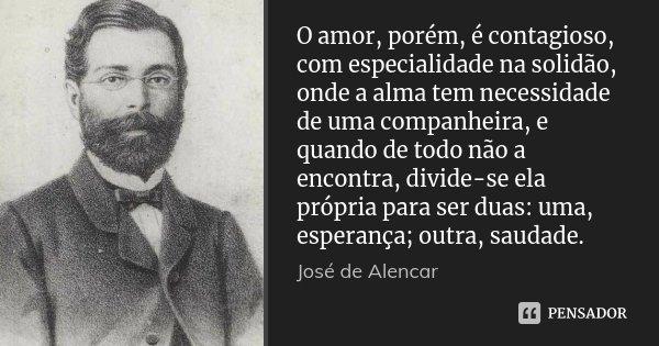 O amor, porém, é contagioso, com especialidade na solidão, onde a alma tem necessidade de uma companheira, e quando de todo não a encontra, divide-se ela própri... Frase de José de Alencar.