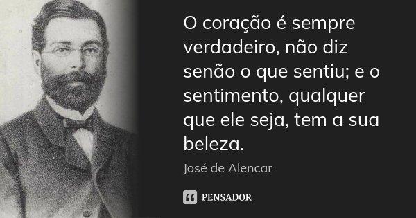 O coração é sempre verdadeiro, não diz senão o que sentiu; e o sentimento, qualquer que ele seja, tem a sua beleza.... Frase de José de Alencar.