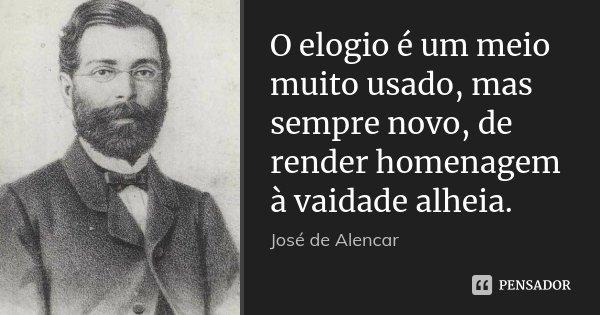 O elogio é um meio muito usado, mas sempre novo, de render homenagem à vaidade alheia.... Frase de José de Alencar.